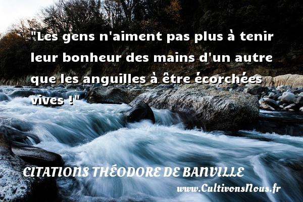 Citations Théodore de Banville - Les gens n aiment pas plus à tenir leur bonheur des mains d un autre que les anguilles à être écorchées vives !  Une citation de Théodore de Banville CITATIONS THÉODORE DE BANVILLE