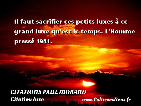 Citations Paul Morand - Citation luxe - Il faut sacrifier ces petits luxes à ce grand luxe qu est le temps.  L Homme pressé 1941.   Une citation de Paul Morand CITATIONS PAUL MORAND