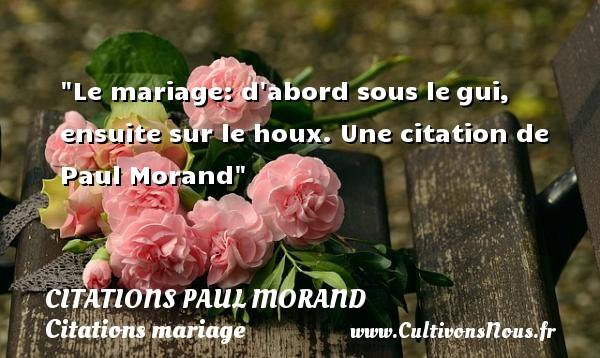Le mariage: d abord sous legui, ensuite sur le houx.  Une  citation  de Paul Morand CITATIONS PAUL MORAND - Citations mariage