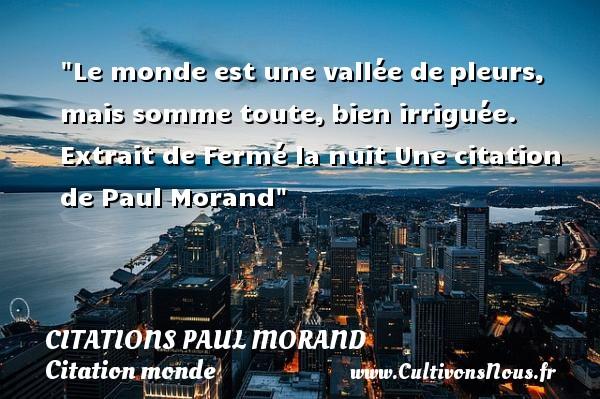 Le monde est une vallée depleurs, mais somme toute,bien irriguée.   Extrait de Fermé la nuit  Une  citation  de Paul Morand CITATIONS PAUL MORAND - Citation monde