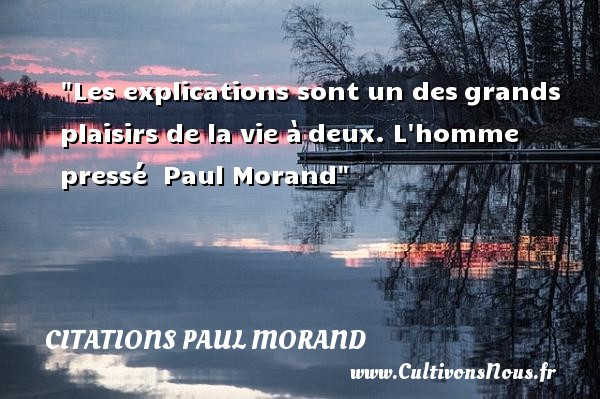 Les explications sont un desgrands plaisirs de la vie àdeux.  L homme pressé   Paul Morand CITATIONS PAUL MORAND