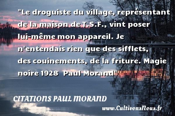 Citations Paul Morand - Citation magie - Le droguiste du village,représentant de la maison deT.S.F., vint poser lui-mêmemon appareil. Je n entendaisrien que des sifflets, descouinements, de la friture.  Magie noire1928   Paul Morand CITATIONS PAUL MORAND