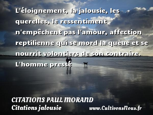 Citations Paul Morand - Citations jalousie - L éloignement, la jalousie, les querelles, le ressentiment n empêchent pas l amour, affection reptilienne qui se mord la queue et se nourrit volontiers de son contraire.  L homme pressé   Une citation de Paul Morand CITATIONS PAUL MORAND