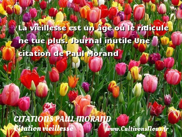 La vieillesse est un âge où le ridicule ne tue plus.  Journal inutile  Une  citation  de Paul Morand CITATIONS PAUL MORAND - Citation vieillesse