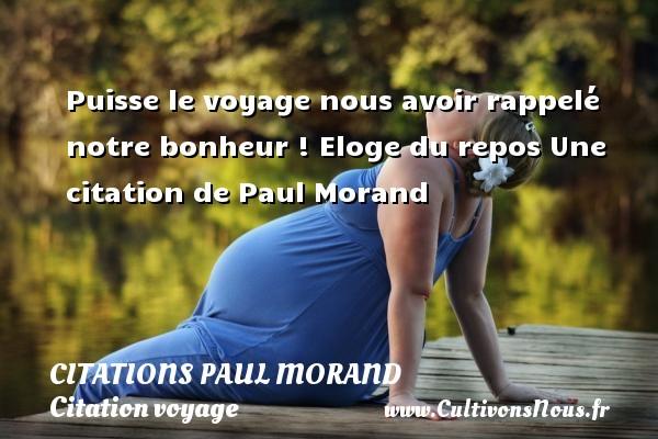 Puisse le voyage nous avoir rappelé notre bonheur !  Eloge du repos  Une  citation  de Paul Morand CITATIONS PAUL MORAND - Citation voyage