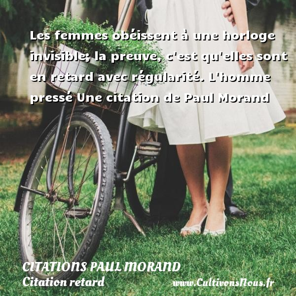 Les femmes obéissent à une horloge invisible; la preuve, c est qu elles sont en retard avec régularité.  L homme pressé  Une  citation  de Paul Morand CITATIONS PAUL MORAND - Citation retard