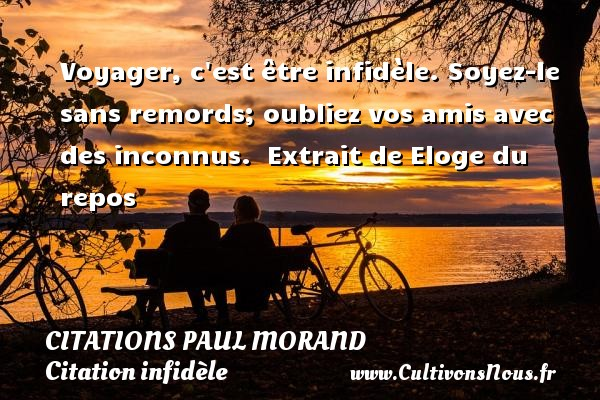 Voyager, c est être infidèle. Soyez-le sans remords; oubliez vos amis avec des inconnus.   Extrait de Eloge du repos   Une citation de Paul Morand CITATIONS PAUL MORAND - Citation infidèle - Citation voyage