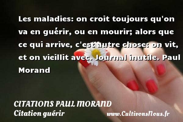 Les maladies: on croit toujours qu on va en guérir, ou en mourir; alors que ce qui arrive, c est autre chose: on vit, et on vieillit avec.  Journal inutile. Paul Morand CITATIONS PAUL MORAND - Citation guérir