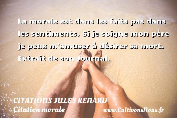 Citations Jules Renard - Citation morale - La morale est dans les faits pas dans les sentiments. Si je soigne mon père je peux m amuser à désirer sa mort.   Extrait de son Journal.   Une citation de Jules Renard CITATIONS JULES RENARD