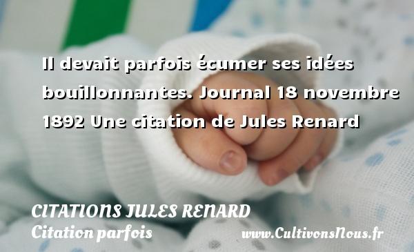 Citations Jules Renard - Citation parfois - Il devait parfois écumer ses idées bouillonnantes.  Journal 18 novembre 1892  Une  citation  de Jules Renard CITATIONS JULES RENARD