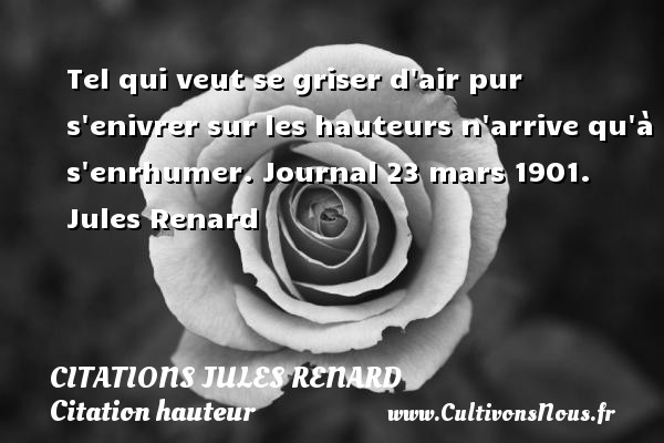 Citations Jules Renard - Citation hauteur - Tel qui veut se griser d air pur s enivrer sur les hauteurs n arrive qu à s enrhumer.  Journal 23 mars 1901. Jules Renard CITATIONS JULES RENARD