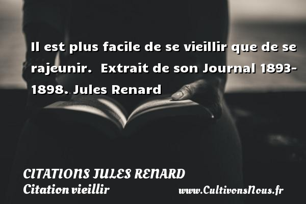 Il est plus facile de se vieillir que de se rajeunir.   Extrait de son Journal 1893- 1898. Jules Renard CITATIONS JULES RENARD - Citation vieillir