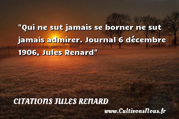 Qui ne sut jamais se borner ne sut jamais admirer.  Journal 6 décembre 1906, Jules Renard   Une citation sur l admiration CITATIONS JULES RENARD - Citation admiration