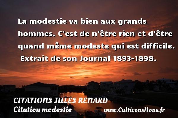La modestie va bien aux grands hommes. C est de n être rien et d être quand même modeste qui est difficile.   Extrait de son Journal 1893-1898.   Une citation de Jules Renard CITATIONS JULES RENARD - Citation modestie
