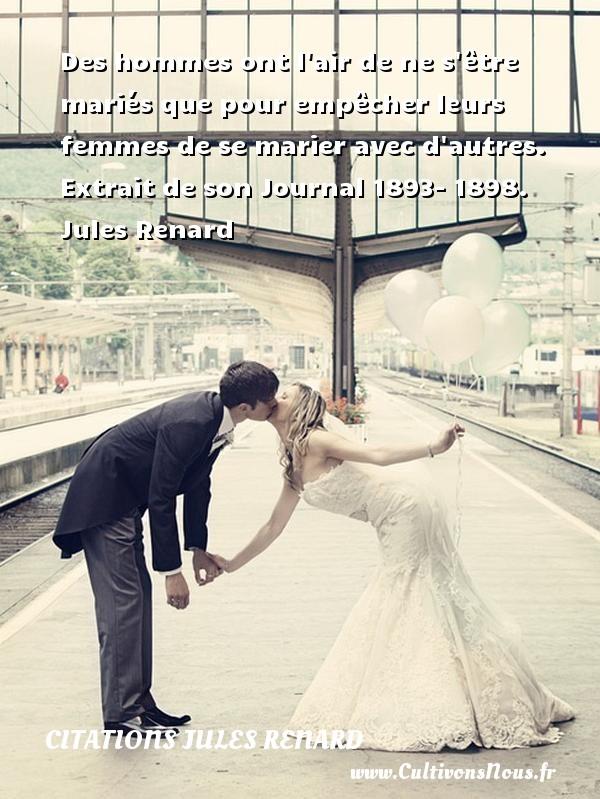 Des hommes ont l air de ne s être mariés que pour empêcher leurs femmes de se marier avec d autres.   Extrait de son Journal 1893- 1898. Jules Renard CITATIONS JULES RENARD