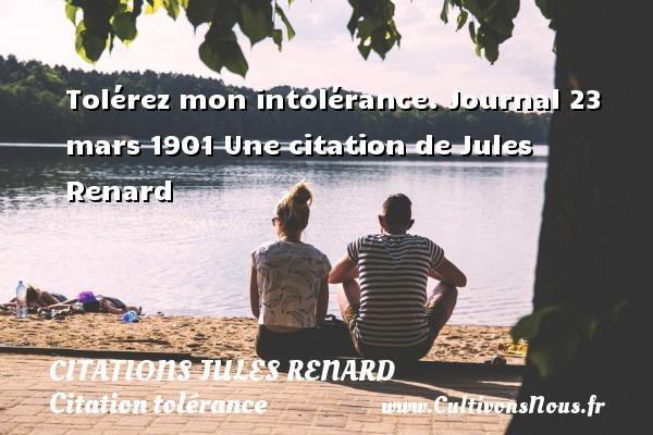 Tolérez mon intolérance.  Journal 23 mars 1901  Une  citation  de Jules Renard CITATIONS JULES RENARD - Citation tolérance