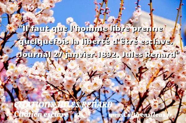Citations Jules Renard - Citation esclave - Il faut que l homme libre prenne quelquefois la liberté d être esclave.  Journal 27 janvier 1892. Jules Renard   Une citation sur l esclave CITATIONS JULES RENARD