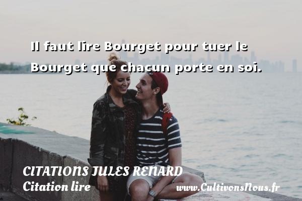 Citations Jules Renard - Citation lire - Il faut lire Bourget pour tuer le Bourget que chacun porte en soi.   Une citation de Jules Renard CITATIONS JULES RENARD