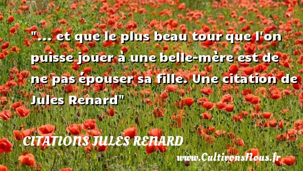 ... et que le plus beau tour que l on puisse jouer à une belle-mère est de ne pas épouser sa fille.  Une  citation  de Jules Renard CITATIONS JULES RENARD - Citations Jules Renard - Citation belle mère - Citation jouer