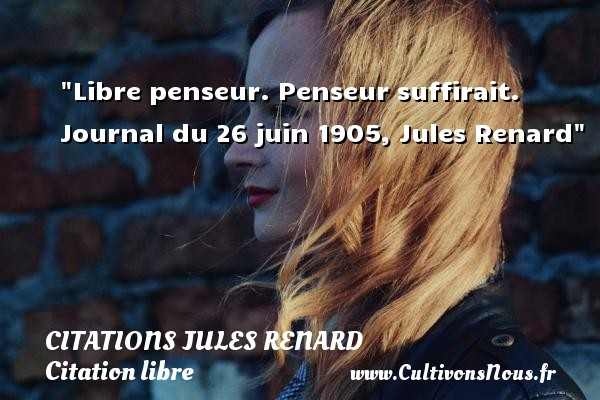 Citations Jules Renard - Citation libre - Libre penseur. Penseur suffirait.  Journal du 26 juin 1905, Jules Renard CITATIONS JULES RENARD