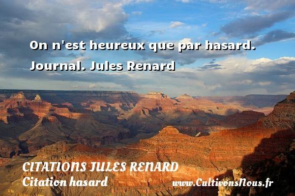 Citations Jules Renard - Citation hasard - On n est heureux que par hasard.  Journal. Jules Renard CITATIONS JULES RENARD
