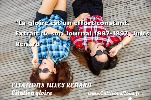 La gloire est un effort constant.   Extrait de son Journal 1887-1892, Jules Renard   Une citation sur la gloire CITATIONS JULES RENARD - Citations Jules Renard - Citation gloire