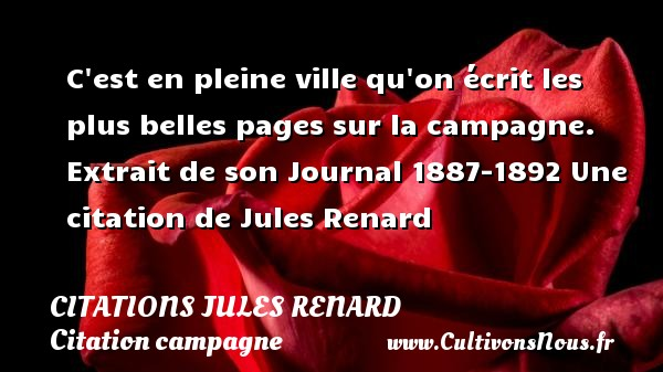 C est en pleine ville qu on écrit les plus belles pages sur la campagne.   Extrait de son Journal 1887-1892  Une  citation  de Jules Renard CITATIONS JULES RENARD - Citation campagne - Citation ville