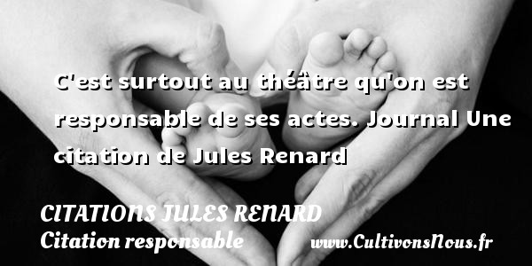 Citations Jules Renard - Citation responsable - C est surtout au théâtre qu on est responsable de ses actes.  Journal  Une  citation  de Jules Renard CITATIONS JULES RENARD