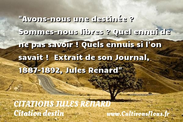 Avons-nous une destinée ? Sommes-nous libres ? Quel ennui de ne pas savoir ! Quels ennuis si l on savait !   Extrait de son Journal, 1887-1892, Jules Renard   Une citation sur le destin  CITATIONS JULES RENARD - Citation destin