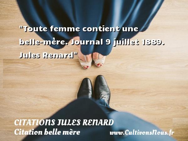 Citations Jules Renard - Citation belle mère - Toute femme contient une belle-mère.  Journal 9 juillet 1889. Jules Renard   Une citation sur belle-mère CITATIONS JULES RENARD