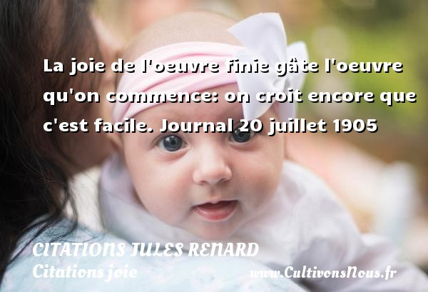 Citations Jules Renard - Citations joie - La joie de l oeuvre finie gâte l oeuvre qu on commence: on croit encore que c est facile.  Journal 20 juillet 1905   Une citation de Jules Renard CITATIONS JULES RENARD