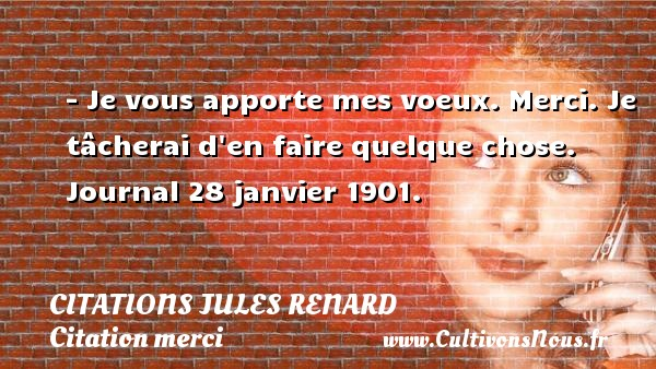 Citations Jules Renard - Citation merci - - Je vous apporte mes voeux. Merci. Je tâcherai d en faire quelque chose.  Journal 28 janvier 1901.   Une citation de Jules Renard CITATIONS JULES RENARD