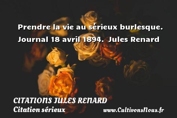 Prendre la vie au sérieux burlesque.  Journal 18 avril 1894. Jules Renard CITATIONS JULES RENARD - Citation sérieux