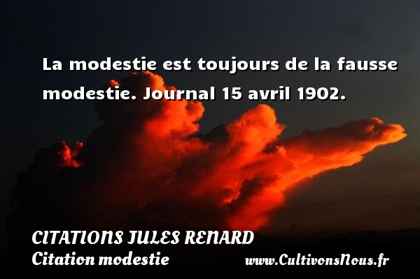Citations Jules Renard - Citation modestie - La modestie est toujours de la fausse modestie.  Journal 15 avril 1902.   Une citation de Jules Renard CITATIONS JULES RENARD