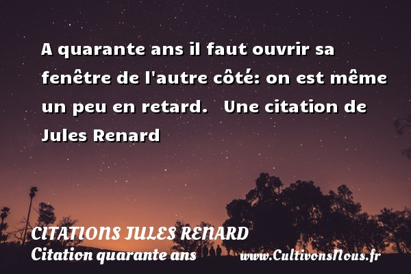 A quarante ans il faut ouvrir sa fenêtre de l autre côté: on est même un peu en retard.     Une  citation  de Jules Renard CITATIONS JULES RENARD - Citation quarante ans - Citation retard