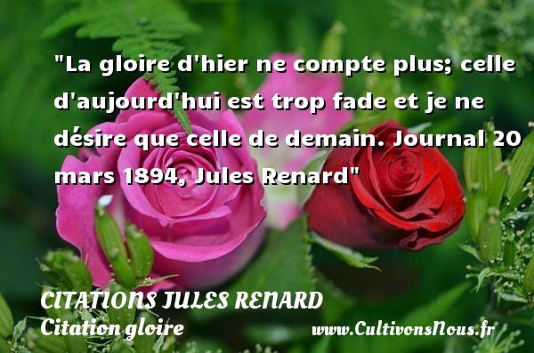 La gloire d hier ne compte plus; celle d aujourd hui est trop fade et je ne désire que celle de demain.  Journal 20 mars 1894, Jules Renard   Une citation sur la gloire CITATIONS JULES RENARD - Citations Jules Renard - Citation gloire