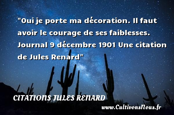 Oui je porte ma décoration. Il faut avoir le courage de ses faiblesses.  Journal 9 décembre 1901. Jules Renard   Une citation sur le courage CITATIONS JULES RENARD - Citation courage