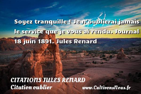Citations Jules Renard - Citation oublier - Soyez tranquille ! Je n oublierai jamais le service que je vous ai rendu.  Journal 18 juin 1891. Jules Renard CITATIONS JULES RENARD