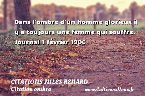 Citations Jules Renard - Citation ombre - Dans l ombre d un homme glorieux il y a toujours une femme qui souffre.  Journal 1 février 1906   Une citation de Jules Renard CITATIONS JULES RENARD