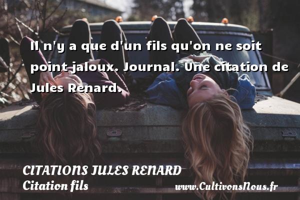Il n y a que d un fils qu on ne soit point jaloux.  Journal.  Une  citation  de Jules Renard. CITATIONS JULES RENARD - Citation fils