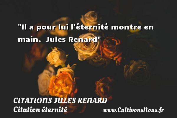 Citations Jules Renard - Citation éternité - Il a pour lui l éternité montre en main.   Jules Renard   Une citation sur éternité CITATIONS JULES RENARD