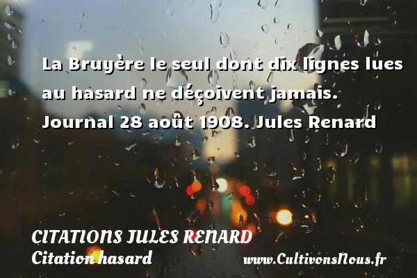 Citations Jules Renard - Citation hasard - La Bruyère le seul dont dix lignes lues au hasard ne déçoivent jamais.  Journal 28 août 1908. Jules Renard CITATIONS JULES RENARD