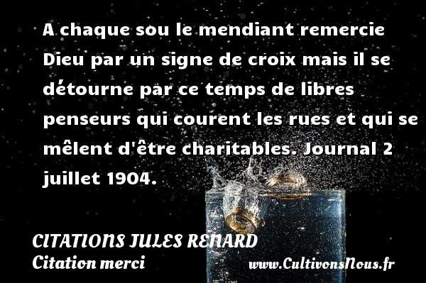 A chaque sou le mendiant remercie Dieu par un signe de croix mais il se détourne par ce temps de libres penseurs qui courent les rues et qui se mêlent d être charitables.  Journal 2 juillet 1904.   Une citation de Jules Renard CITATIONS JULES RENARD - Citation merci