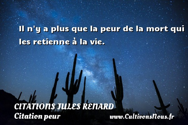 Citations Jules Renard - Citation peur - Il n y a plus que la peur de la mort qui les retienne à la vie.   Une citation de Jules Renard CITATIONS JULES RENARD