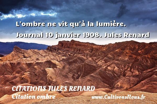 L ombre ne vit qu à la lumière.  Journal 10 janvier 1908. Jules Renard CITATIONS JULES RENARD - Citation ombre
