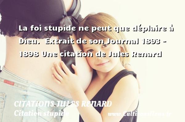 Citations Jules Renard - Citation stupide - La foi stupide ne peut que déplaire à Dieu.   Extrait de son Journal 1893 - 1898  Une  citation  de Jules Renard CITATIONS JULES RENARD
