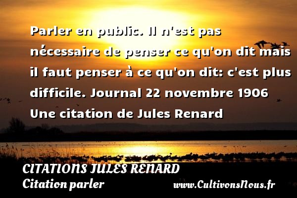Parler en public. Il n est pas nécessaire de penser ce qu on dit mais il faut penser à ce qu on dit: c est plus difficile.  Journal 22 novembre 1906  Une  citation  de Jules Renard CITATIONS JULES RENARD - Citation parler