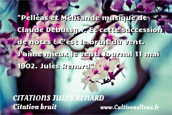 Pelléas et Mélisande musique de Claude Debussy... Et cette succession de notes ! C est le bruit du vent. J aime mieux le vent.  Journal 11 mai 1902. Jules Renard   Une citation sur le bruit CITATIONS JULES RENARD - Citation bruit