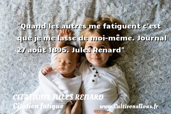 Citations Jules Renard - Citation fatigue - Quand les autres me fatiguent c est que je me lasse de moi-même.  Journal 27 août 1895. Jules Renard   Une citation sur la fatigue CITATIONS JULES RENARD