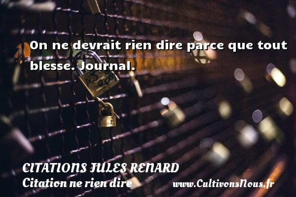 Citations Jules Renard - Citation ne rien dire - On ne devrait rien dire parce que tout blesse.  Journal.   Une citation de Jules Renard CITATIONS JULES RENARD